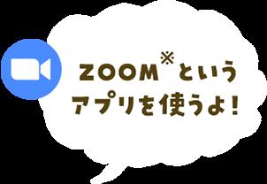 ZOOM(※)というアプリを使うよ!
